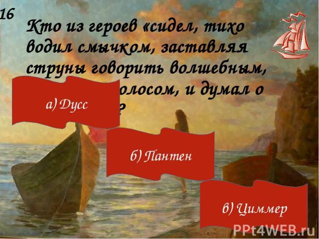 Кто из героев «сидел, тихо водил смычком, заставляя струны говорить волшебным, неземным голосом, и думал о счастье…»? 16 а) Дусс б) Пантен в) Циммер