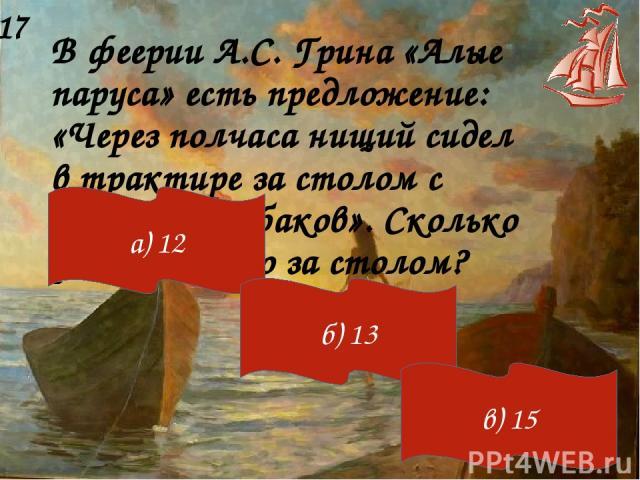 В феерии А.С. Грина «Алые паруса» есть предложение: «Через полчаса нищий сидел в трактире за столом с дюжиной рыбаков». Сколько рыбаков было за столом? 17 а) 12 б) 13 в) 15