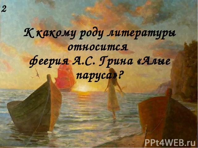 К какому роду литературы относится феерия А.С. Грина «Алые паруса»? 2