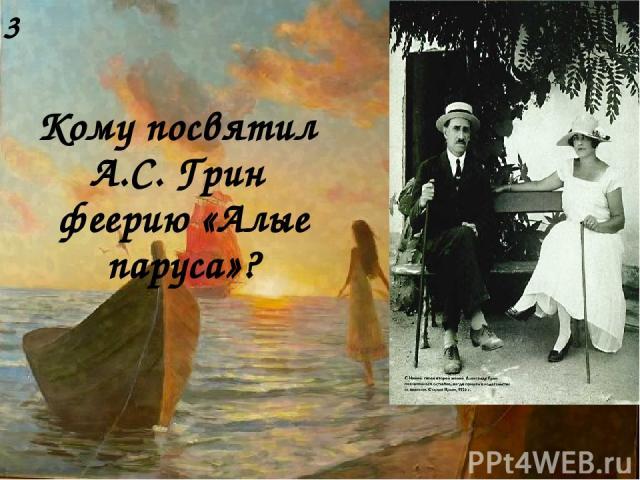 Кому посвятил А.С. Грин феерию «Алые паруса»? 3
