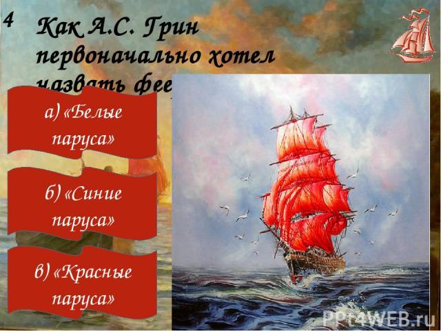 Как А.С. Грин первоначально хотел назвать феерию «Алые паруса»? 4 а) «Белые паруса» б) «Синие паруса» в) «Красные паруса»