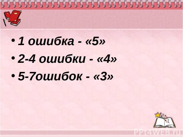 1 ошибка - «5» 2-4 ошибки - «4» 5-7ошибок - «3»