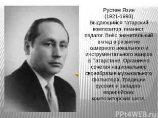 Рустем Яхин (1921-1993) Выдающийся татарский композитор, пианист, педагог. Внёс