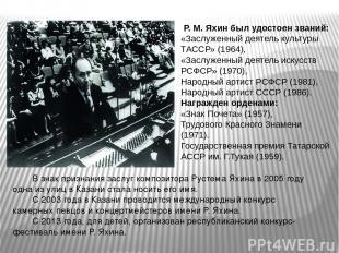 Р. М. Яхин был удостоен званий: «Заслуженный деятель культуры ТАССР» (1964), «За