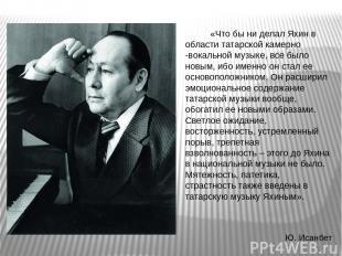 «Что бы ни делал Яхин в области татарской камерно -вокальной музыке, все было но