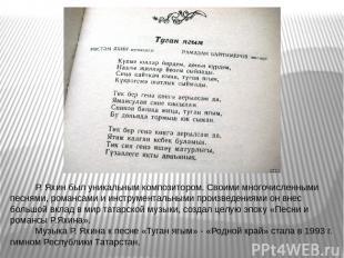 Р. Яхин был уникальным композитором. Своими многочисленными песнями, романсами и