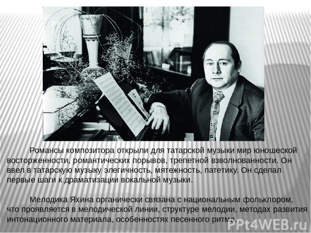 Романсы композитора открыли для татарской музыки мир юношеской восторженности, романтических порывов, трепетной взволнованности. Он ввел в татарскую музыку элегичность, мятежность, патетику. Он сделал первые шаги к драматизации вокальной музыки. Мел…