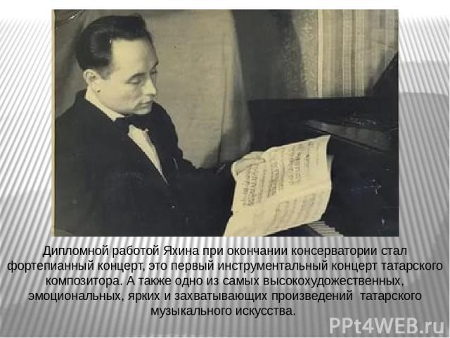 Дипломной работой Яхина при окончании консерватории стал фортепианный концерт, это первый инструментальный концерт татарского композитора. А также одно из самых высокохудожественных, эмоциональных, ярких и захватывающих произведений татарского музык…