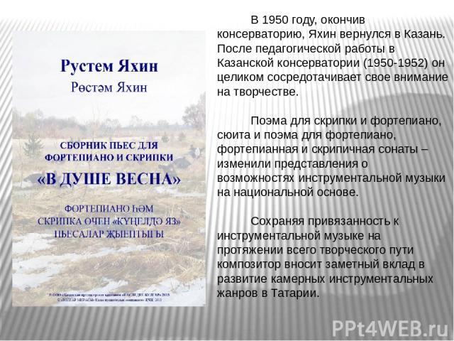 В 1950 году, окончив консерваторию, Яхин вернулся в Казань. После педагогической работы в Казанской консерватории (1950-1952) он целиком сосредотачивает свое внимание на творчестве. Поэма для скрипки и фортепиано, сюита и поэма для фортепиано, форте…