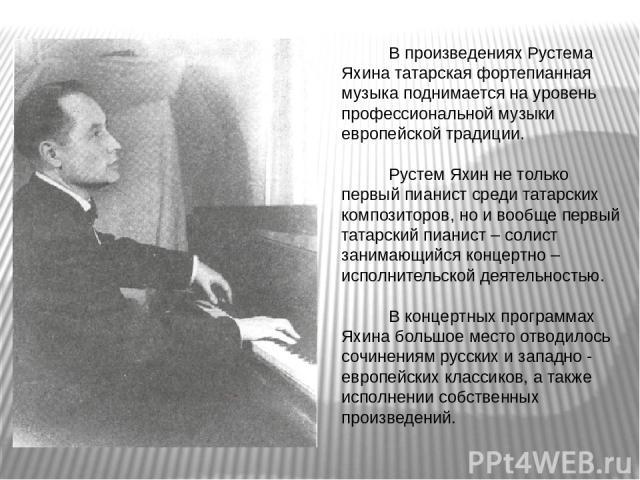 В произведениях Рустема Яхина татарская фортепианная музыка поднимается на уровень профессиональной музыки европейской традиции. Рустем Яхин не только первый пианист среди татарских композиторов, но и вообще первый татарский пианист – солист занимаю…