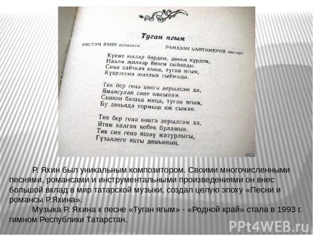 Р. Яхин был уникальным композитором. Своими многочисленными песнями, романсами и инструментальными произведениями он внес большой вклад в мир татарской музыки, создал целую эпоху «Песни и романсы Р.Яхина». Музыка Р. Яхина к песне «Туган ягым» - «Род…