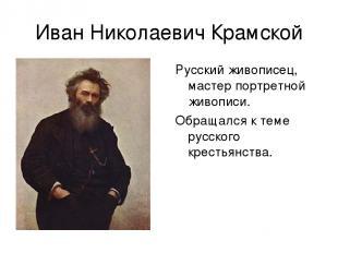 Иван Николаевич Крамской Русский живописец, мастер портретной живописи. Обращалс