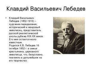 Клавдий Васильевич Лебедев Клавдий Васильевич Лебедев (1852-1916) – художник-пер