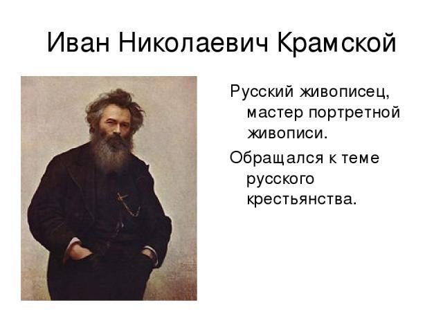 Иван Николаевич Крамской Русский живописец, мастер портретной живописи. Обращался к теме русского крестьянства.