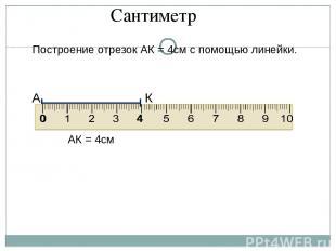 Построение отрезок АК = 4см с помощью линейки. А 0 4 К АК = 4см Сантиметр