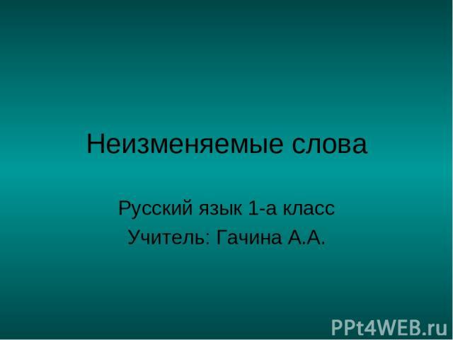 Неизменяемые слова Русский язык 1-а класс Учитель: Гачина А.А.