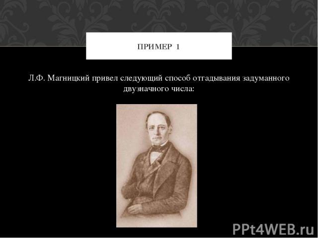 Л.Ф. Магницкий привел следующий способ отгадывания задуманного двузначного числа: ПРИМЕР 1