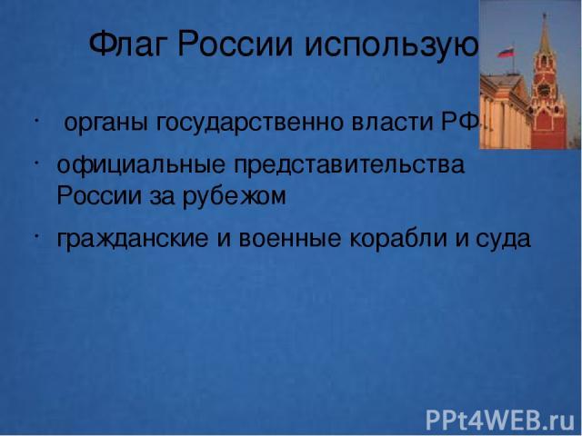Флаг России используют органы государственно власти РФ официальные представительства России за рубежом гражданские и военные корабли и суда