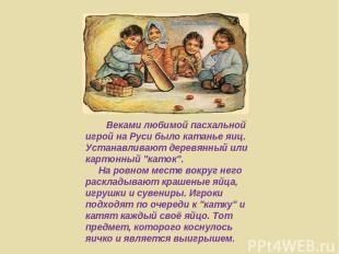 Веками любимой пасхальной игрой на Руси было катанье яиц. Устанавливают деревянн