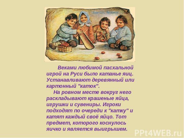 Веками любимой пасхальной игрой на Руси было катанье яиц. Устанавливают деревянный или картонный