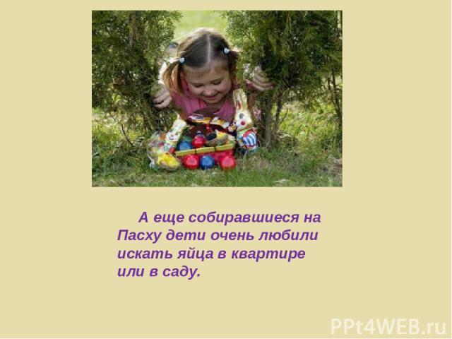 А еще собиравшиеся на Пасху дети очень любили искать яйца в квартире или в саду.