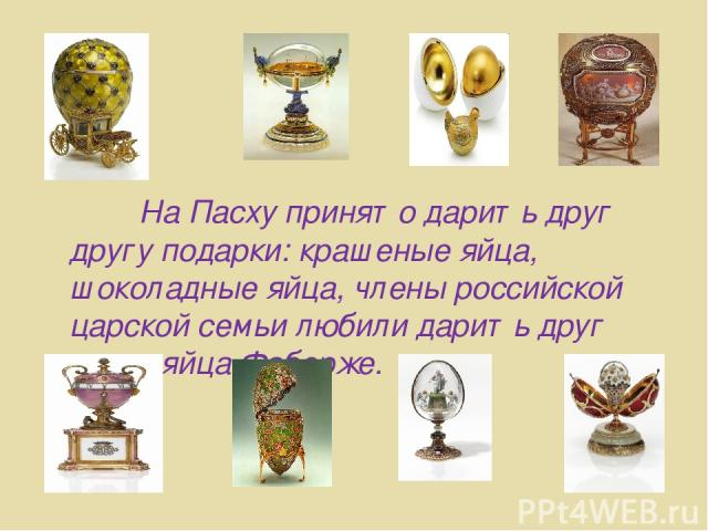 На Пасху принято дарить друг другу подарки: крашеные яйца, шоколадные яйца, члены российской царской семьи любили дарить друг другу яйца Фаберже.