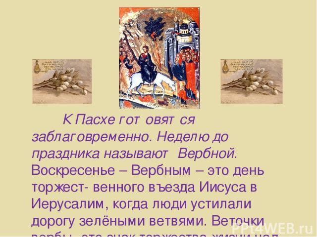 К Пасхе готовятся заблаговременно. Неделю до праздника называют Вербной. Воскресенье – Вербным – это день торжест- венного въезда Иисуса в Иерусалим, когда люди устилали дорогу зелёными ветвями. Веточки вербы- это знак торжества жизни над смертью.