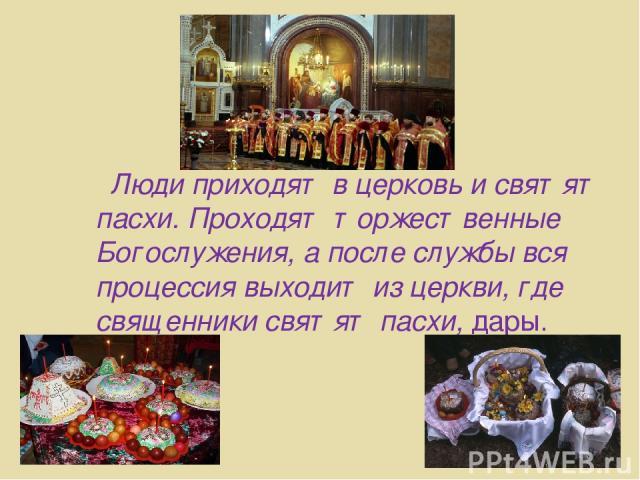 Люди приходят в церковь и святят пасхи. Проходят торжественные Богослужения, а после службы вся процессия выходит из церкви, где священники святят пасхи, дары.