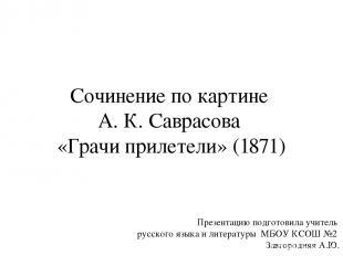 Сочинение по картине А. К. Саврасова «Грачи прилетели» (1871) Презентацию подгот