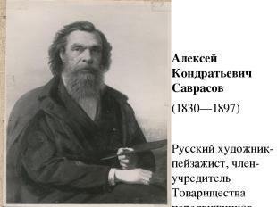 Алексей Кондратьевич Саврасов (1830—1897) Русский художник-пейзажист, член-учред