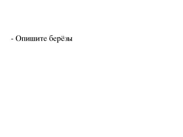 - Опишите берёзы