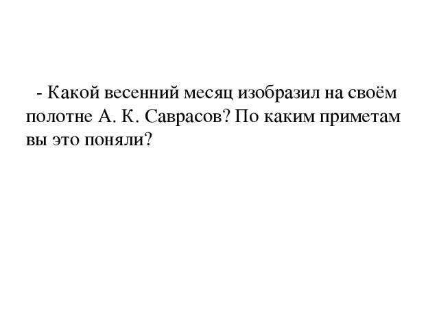 - Какой весенний месяц изобразил на своём полотне А. К. Саврасов? По каким приметам вы это поняли?