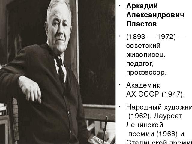 Аркадий Александрович Пла стов (1893—1972)— советский живописец, педагог, профессор. АкадемикАХ СССР(1947). Народный художник СССР(1962). ЛауреатЛенинской премии(1966) иСталинской премиипервой степени (1946).