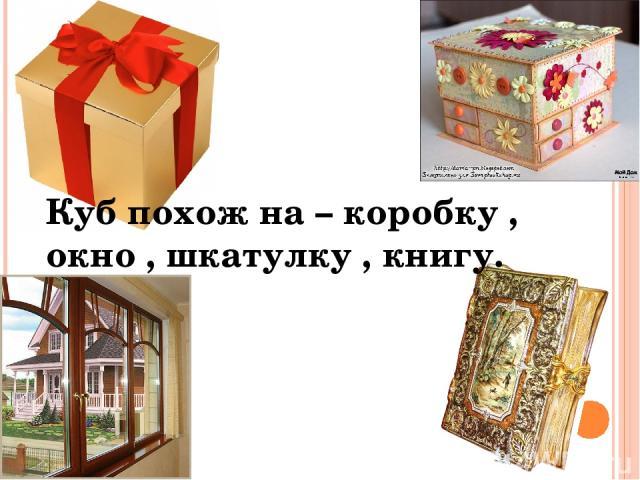 Куб похож на – коробку , окно , шкатулку , книгу.