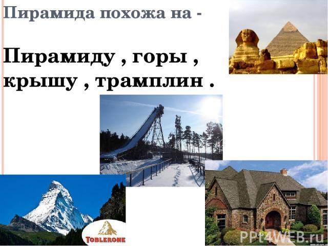 Пирамида похожа на - Пирамиду , горы , крышу , трамплин .