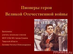 Пионеры герои Великой Отечественной войны Выполнила: учитель начальных классов М