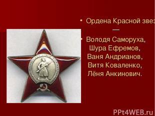 Ордена Красной звезды— Володя Саморуха, Шура Ефремов, Ваня Андрианов, Витя Кова