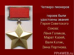 Четверо пионеров героев были удостоены звания Героя Советского Союза: Лёня Голик