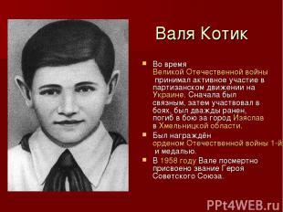 Валя Котик Во время Великой Отечественной войны принимал активное участие в парт
