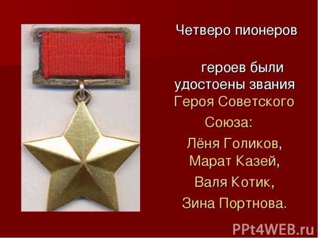 Четверо пионеров героев были удостоены звания Героя Советского Союза: Лёня Голиков, Марат Казей, Валя Котик, Зина Портнова.