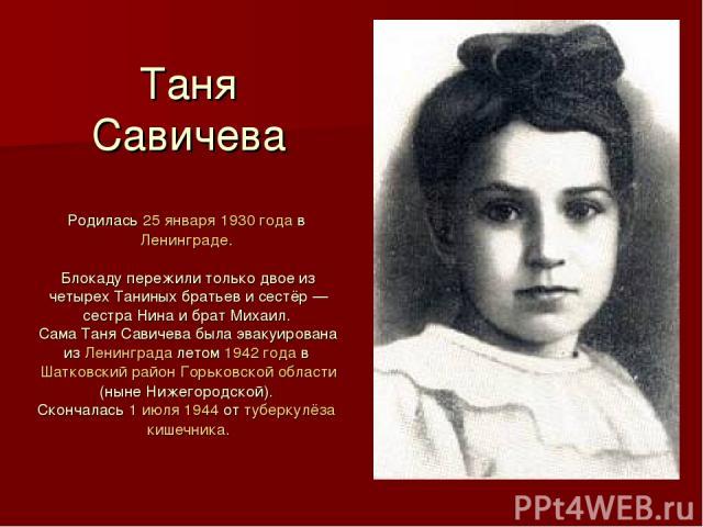 Таня Савичева Родилась 25 января 1930 года в Ленинграде. Блокаду пережили только двое из четырех Таниных братьев и сестёр — сестра Нина и брат Михаил. Сама Таня Савичева была эвакуирована из Ленинграда летом 1942 года в Шатковский район Горьковской …