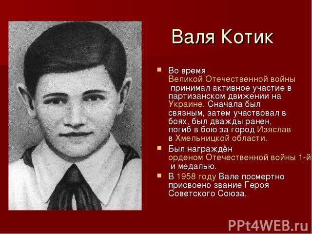 Валя Котик Во время Великой Отечественной войны принимал активное участие в партизанском движении на Украине. Сначала был связным, затем участвовал в боях, был дважды ранен, погиб в бою за город Изяслав в Хмельницкой области. Был награждён орденом О…