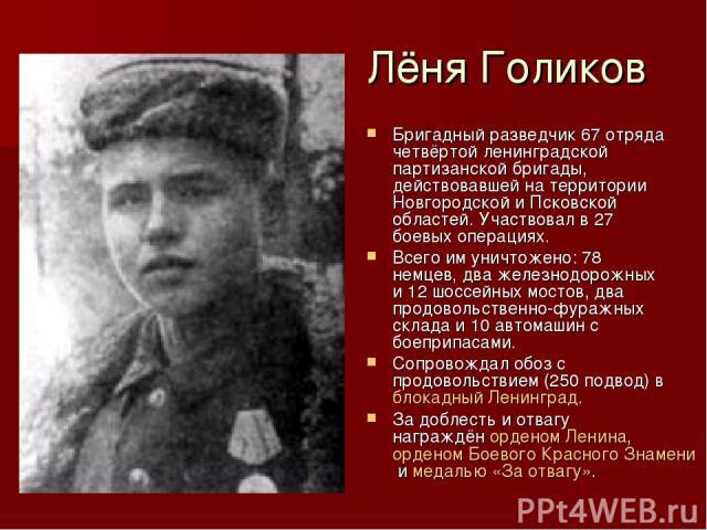 Лёня Голиков Бригадный разведчик 67 отряда четвёртой ленинградской партизанской бригады, действовавшей на территории Новгородской и Псковской областей. Участвовал в 27 боевых операциях. Всего им уничтожено: 78 немцев, два железнодорожных и 12 шоссей…