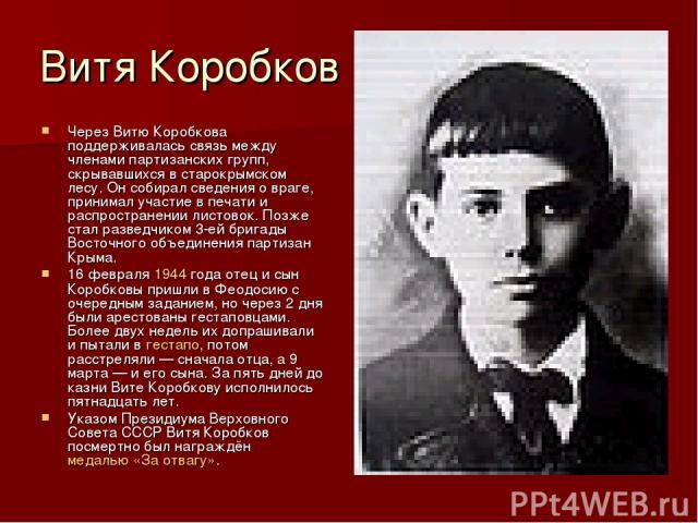Витя Коробков Через Витю Коробкова поддерживалась связь между членами партизанских групп, скрывавшихся в старокрымском лесу. Он собирал сведения о враге, принимал участие в печати и распространении листовок. Позже стал разведчиком 3-ей бригады Восто…