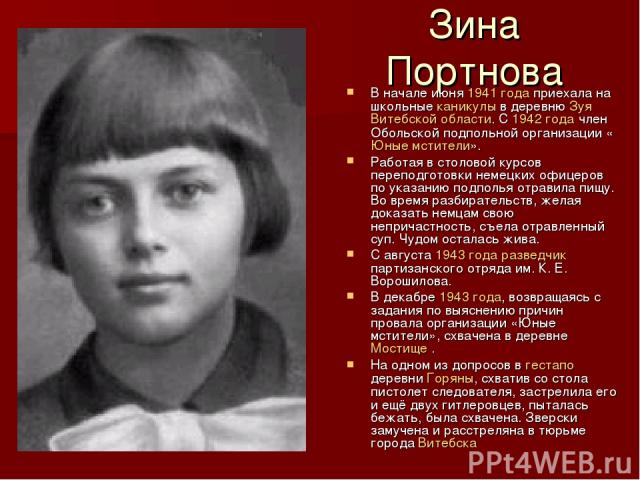 Зина Портнова В начале июня 1941 года приехала на школьные каникулы в деревню Зуя Витебской области. С 1942 года член Обольской подпольной организации «Юные мстители». Работая в столовой курсов переподготовки немецких офицеров по указанию подполья о…
