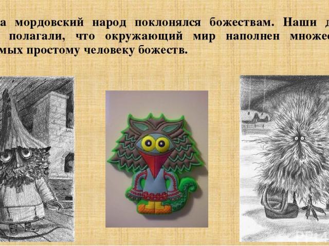 Издавна мордовский народ поклонялся божествам. Наши далекие предки полагали, что окружающий мир наполнен множеством невидимых простому человеку божеств.