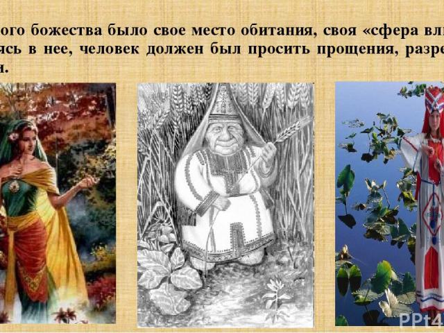 У каждого божества было свое место обитания, своя «сфера влияния». Вторгаясь в нее, человек должен был просить прощения, разрешения, помощи.