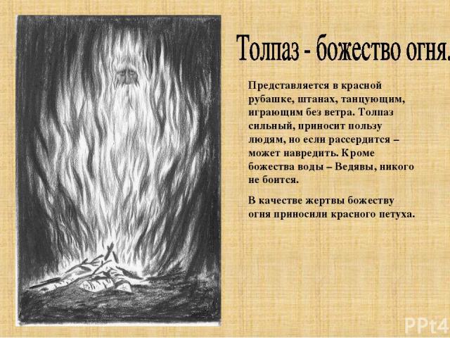 Представляется в красной рубашке, штанах, танцующим, играющим без ветра. Толпаз сильный, приносит пользу людям, но если рассердится – может навредить. Кроме божества воды – Ведявы, никого не боится. В качестве жертвы божеству огня приносили красного…