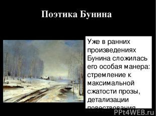 Поэтика Бунина Уже в ранних произведениях Бунина сложилась его особая манера: ст