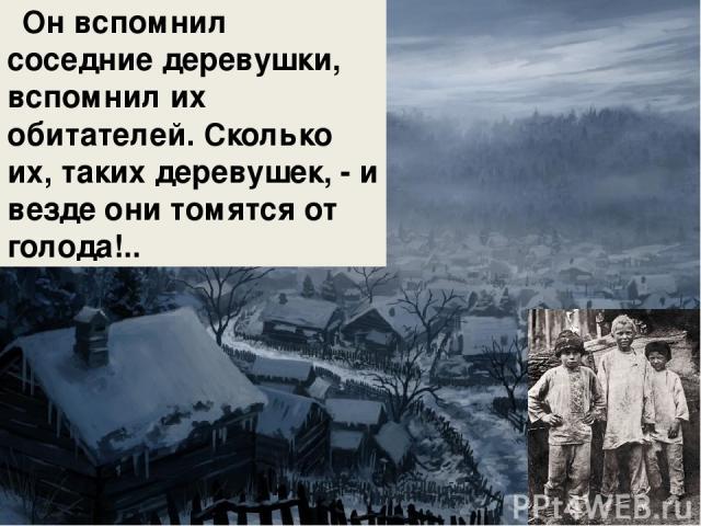 Он вспомнил соседние деревушки, вспомнил их обитателей. Сколько их, таких деревушек, - и везде они томятся от голода!..